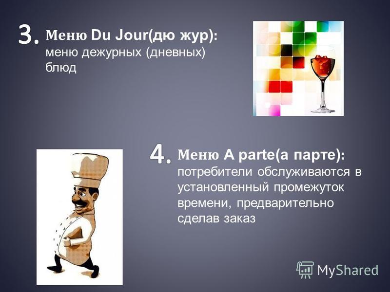 Меню Du Jour(дю жур) : меню дежурных (дневных) блюд Меню A parte(а парте) : потребители обслуживаются в установленный промежуток времени, предварительно сделав заказ