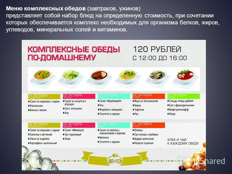 Меню комплексных обедов (завтраков, ужинов) представляет собой набор блюд на определенную стоимость, при сочетании которых обеспечивается комплекс необходимых для организма белков, жиров, углеводов, минеральных солей и витаминов.