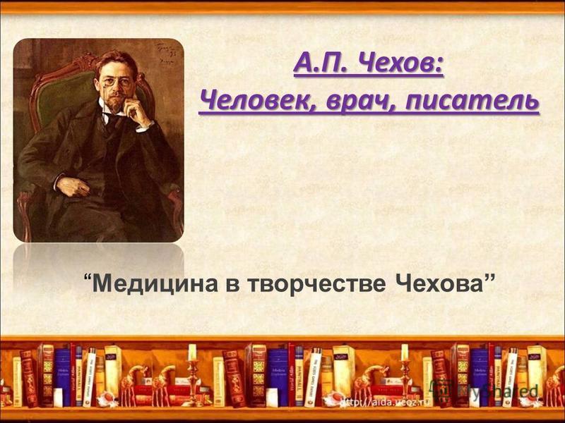 А.П. Чехов: Человек, врач, писатель Медицина в творчестве Чехова