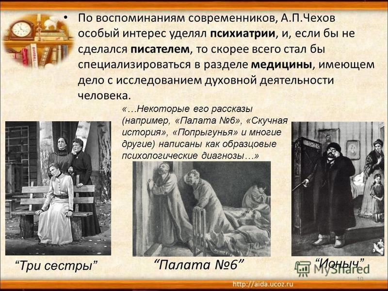Палата 6 По воспоминаниям современников, А.П.Чехов особый интерес уделял психиатрии, и, если бы не сделался писателем, то скорее всего стал бы специализироваться в разделе медицины, имеющем дело с исследованием духовной деятельности человека. 10 Три