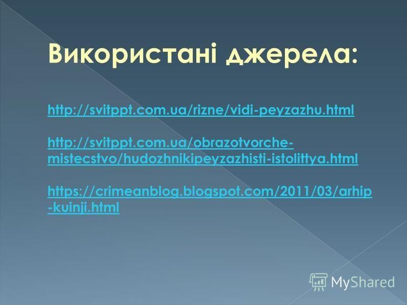Використані джерела: http://svitppt.com.ua/rizne/vidi-peyzazhu.html http://svitppt.com.ua/obrazotvorche- mistecstvo/hudozhnikipeyzazhisti-istolittya.html https://crimeanblog.blogspot.com/2011/03/arhip -kuinji.html