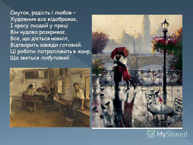 Смуток, радість і любов – Художник все відображає, І красу людей у праці Він чудово розкриває. Все, що діється навкіл, Відтворить завжди готовий. Ці роботи потрапляють в жанр, Що зветься побутовий.