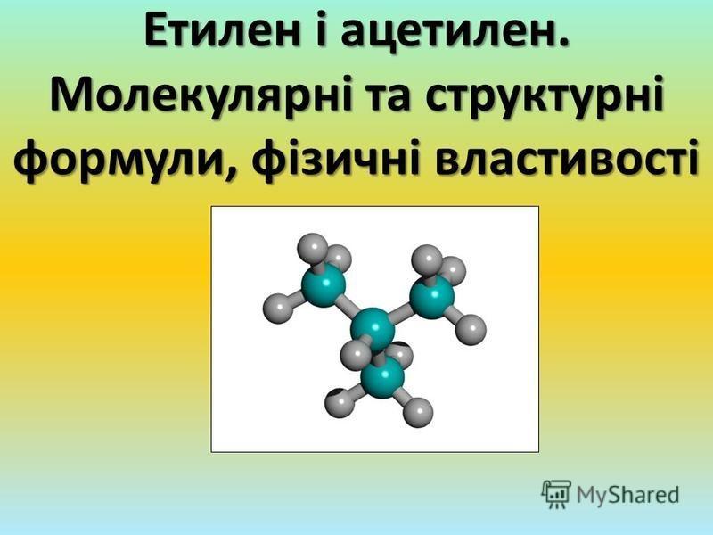Етилен і ацетилен. Молекулярні та структурні формули, фізичні властивості
