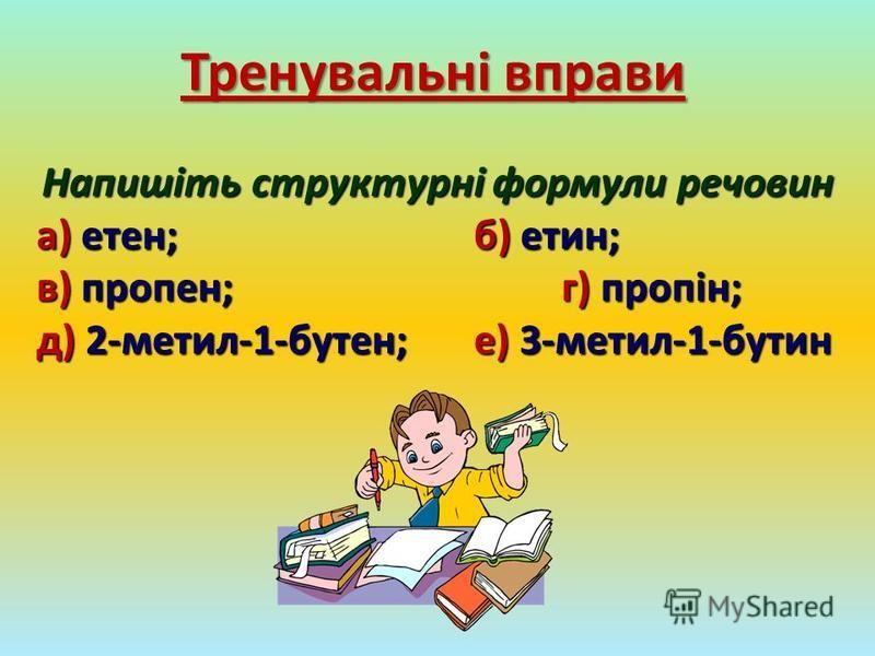 Тренувальні вправи Напишіть структурні формули речовин а) етен;б) етин; в) пропен;г) пропін; д) 2-метил-1-бутен;е) 3-метил-1-бутин