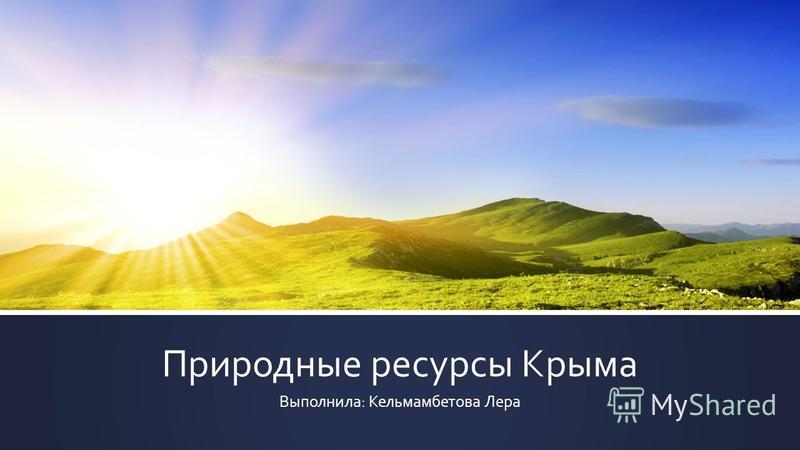 Природные ресурсы Крыма Выполнила: Кельмамбетова Лера