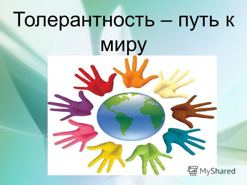 Толерантность Толерантность – путь к миру