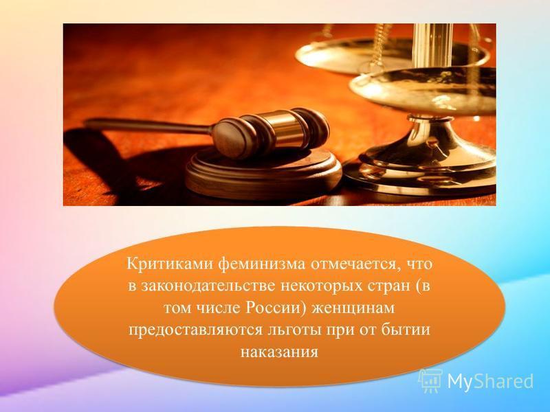 Критиками феминизма отмечается, что в законодательстве некоторых стран (в том числе России) женщинам предоставляются льготы при от бытии наказания