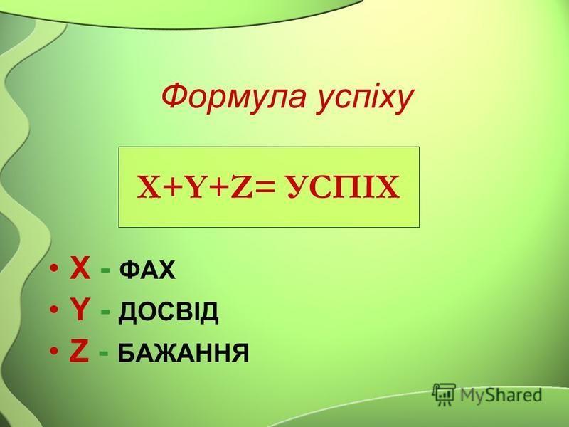 Формула успіху X - ФАХ Y - ДОСВІД Z - БАЖАННЯ X+Y+Z= УСПІХ