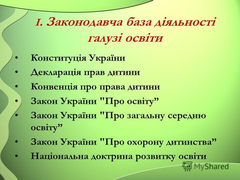І. Законодавча база діяльності галузі освіти Конституція України Декларація прав дитини Конвенція про права дитини Закон України