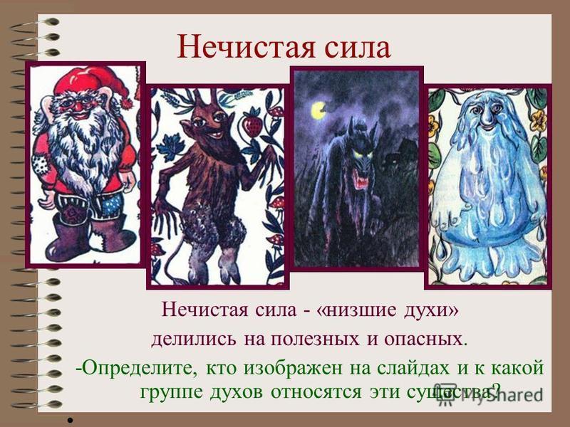 Нечистая сила Нечистая сила - «низшие духи» делились на полезных и опасных. -Определите, кто изображен на слайдах и к какой группе духов относятся эти существа?