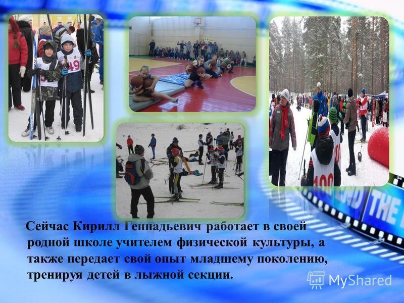 Сейчас Кирилл Геннадьевич работает в своей родной школе учителем физической культуры, а также передает свой опыт младшему поколению, тренируя детей в лыжной секции.