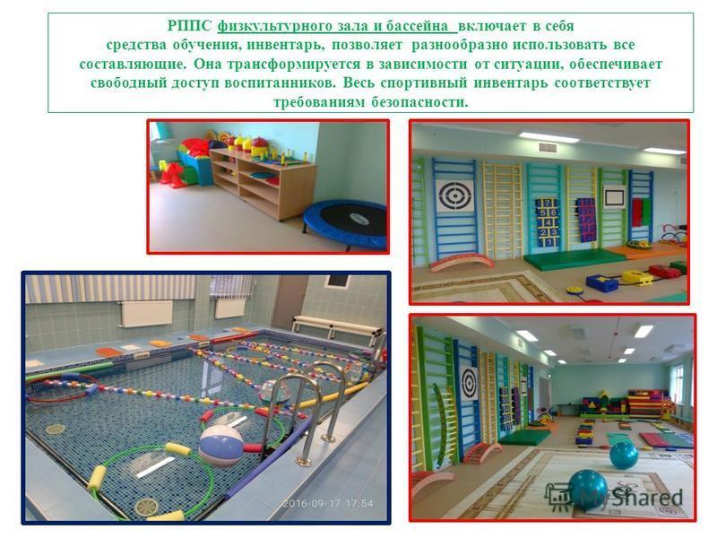 РППС физкультурного зала и бассейна включает в себя средства обучения, инвентарь, позволяет разнообразно использовать все составляющие. Она трансформируется в зависимости от ситуации, обеспечивает свободный доступ воспитанников. Весь спортивный инвен