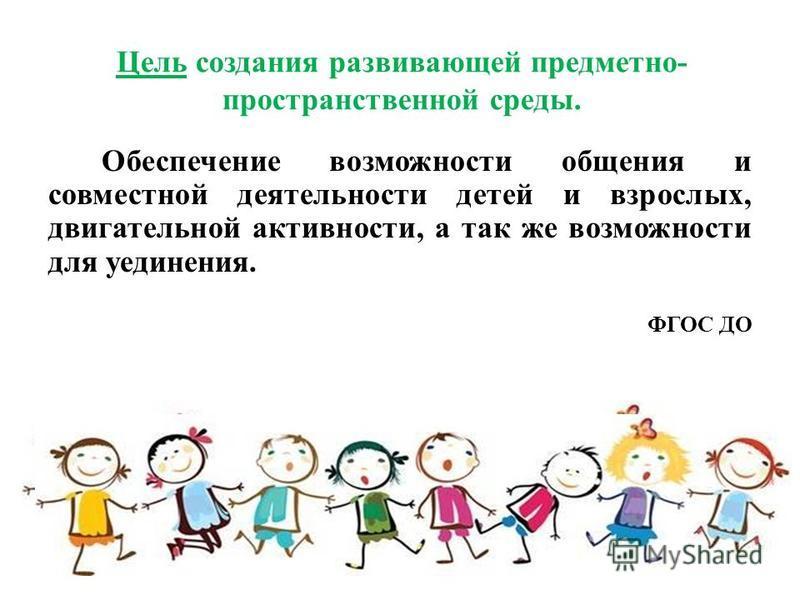 Цель создания развивающей предметно- пространственной среды. Обеспечение возможности общения и совместной деятельности детей и взрослых, двигательной активности, а так же возможности для уединения. ФГОС ДО