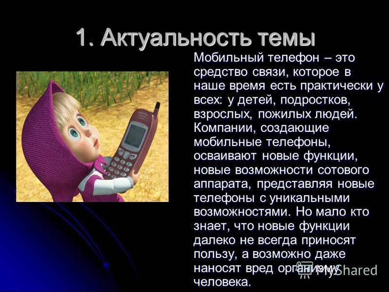 1. Актуальность темы Мобильный телефон – это средство связи, которое в наше время есть практически у всех: у детей, подростков, взрослых, пожилых людей. Компании, создающие мобильные телефоны, осваивают новые функции, новые возможности сотового аппар