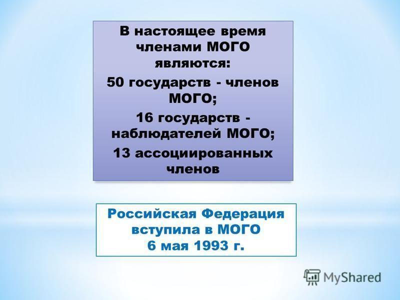 Российская Федерация вступила в МОГО 6 мая 1993 г. В настоящее время членами МОГО являются: 50 государств - членов МОГО; 16 государств - наблюдателей МОГО; 13 ассоциированных членов