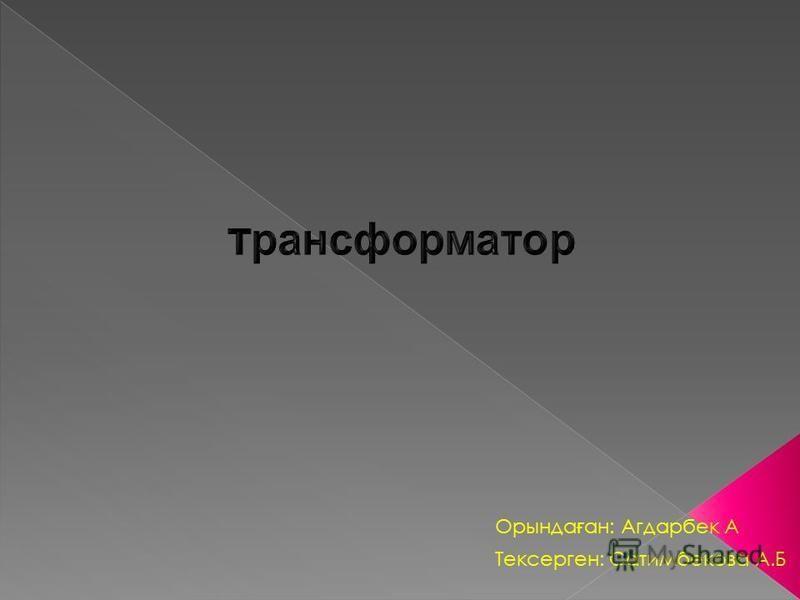 Тексерген: Сатимбекова А.Б Орында ғ ан: Агдарбек А