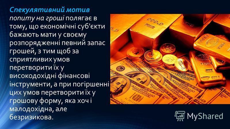 Спекулятивний мотив попиту на гроші полягає в тому, що економічні суб'єкти бажають мати у своєму розпорядженні певний запас грошей, з тим щоб за сприятливих умов перетворити їх у високодохідні фінансові інструменти, а при погіршенні цих умов перетвор