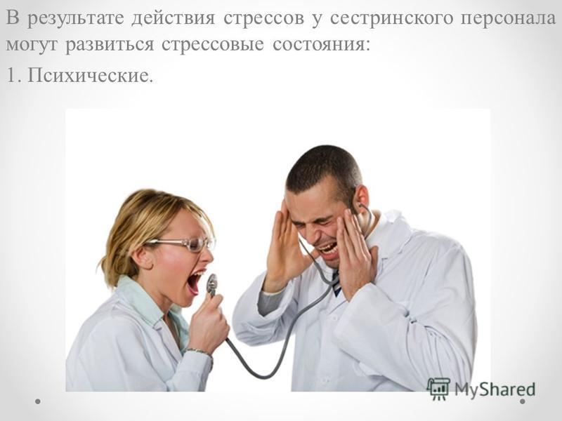 В результате действия стрессов у сестринского персонала могут развиться стрессовые состояния: 1. Психические.