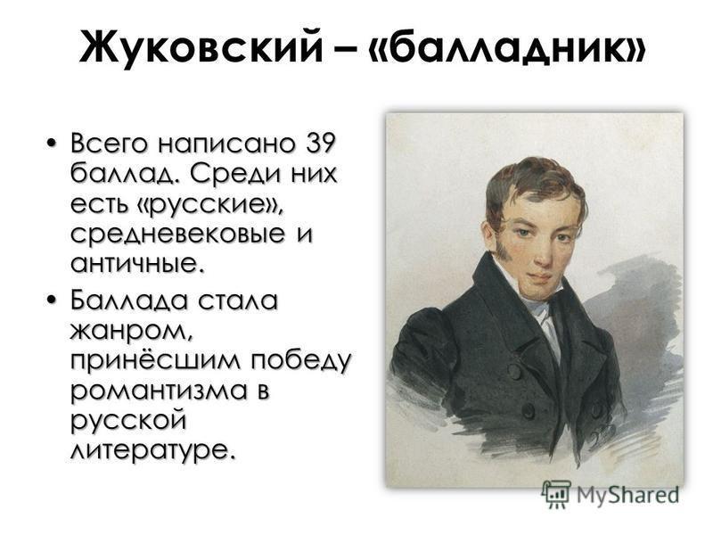 Жуковский – «балладник» Всего написано 39 баллад. Среди них есть «русские», средневековые и античные.Всего написано 39 баллад. Среди них есть «русские», средневековые и античные. Баллада стала жанром, принёсшим победу романтизма в русской литературе.