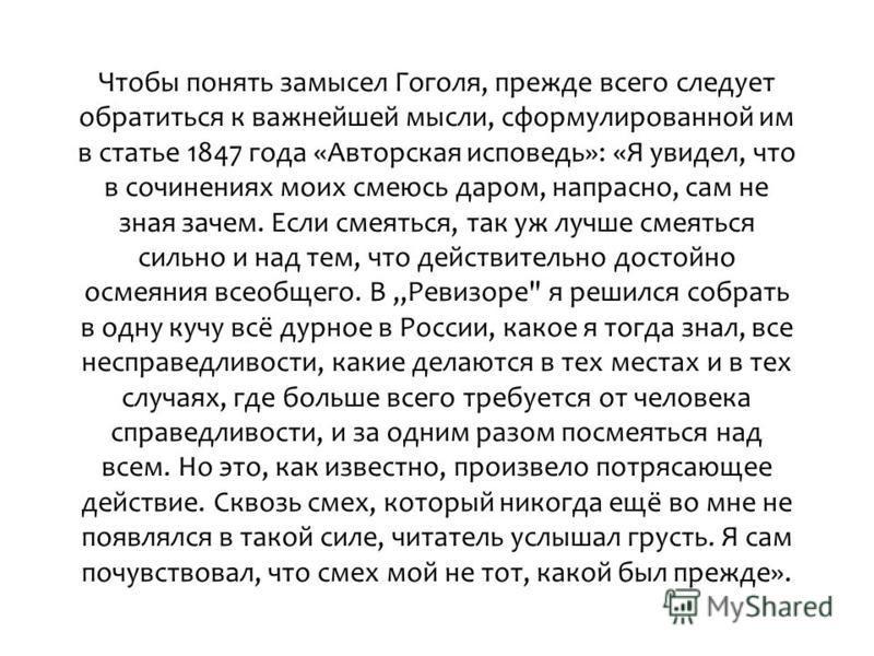 Чтобы понять замысел Гоголя, прежде всего следует обратиться к важнейшей мысли, сформулированной им в статье 1847 года «Авторская исповедь»: «Я увидел, что в сочинениях моих смеюсь даром, напрасно, сам не зная зачем. Если смеяться, так уж лучше смеят