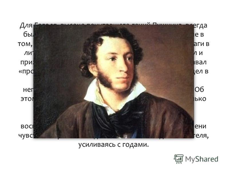 Для Гоголя, высоко почитавшего гений Пушкина, всегда были важны пушкинские оценки и советы. И дело не в том, что тогда, когда Гоголь делал первые робкие шаги в литературе, Пушкин был в расцвете творческих сил и прижизненной славы. Дело в том, что Гог