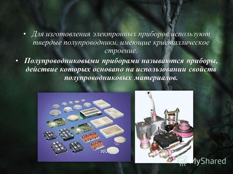 Для изготовления электронных приборов используют твердые полупроводники, имеющие кристаллическое строение.Для изготовления электронных приборов используют твердые полупроводники, имеющие кристаллическое строение. Полупроводниковыми приборами называют