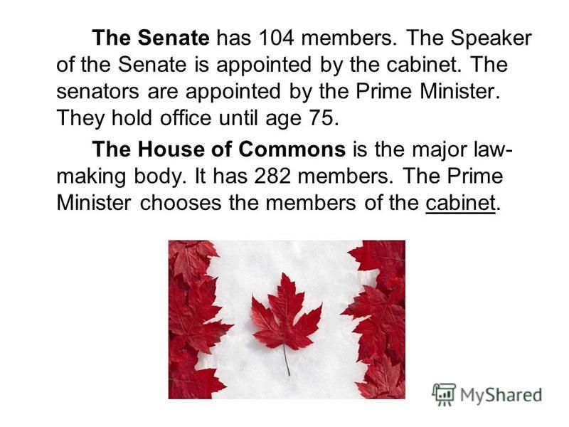 The Senate has 104 members. The Speaker of the Senate is appointed by the cabinet. The senators are appointed by the Prime Minister. They hold office until age 75. The House of Commons is the major law- making body. It has 282 members. The Prime Mini
