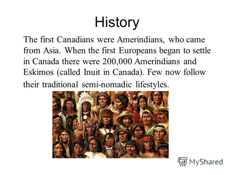 History The first Canadians were Amerindians, who came from Asia. When the first Europeans began to settle in Canada there were 200,000 Amerindians and Eskimos (called Inuit in Canada). Few now follow their traditional semi-nomadic lifestyles.
