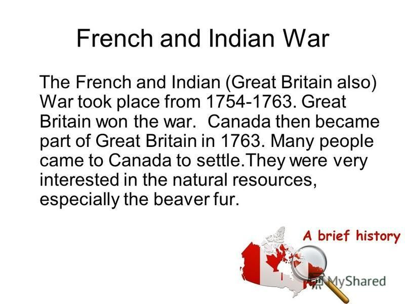 French and Indian War The French and Indian (Great Britain also) War took place from 1754-1763. Great Britain won the war. Canada then became part of Great Britain in 1763. Many people came to Canada to settle.They were very interested in the natural