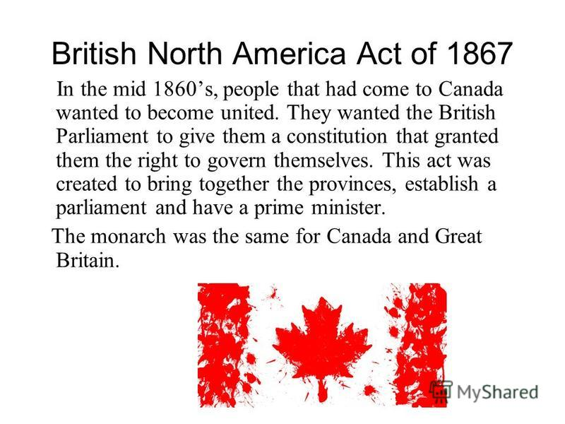 British North America Act of 1867 In the mid 1860s, people that had come to Canada wanted to become united. They wanted the British Parliament to give them a constitution that granted them the right to govern themselves. This act was created to bring