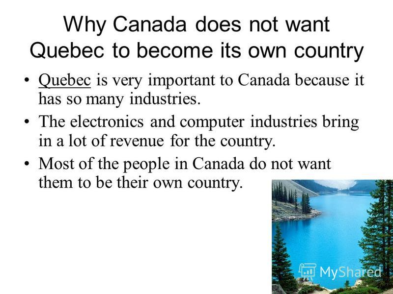 Why Canada does not want Quebec to become its own country Quebec is very important to Canada because it has so many industries. The electronics and computer industries bring in a lot of revenue for the country. Most of the people in Canada do not wan