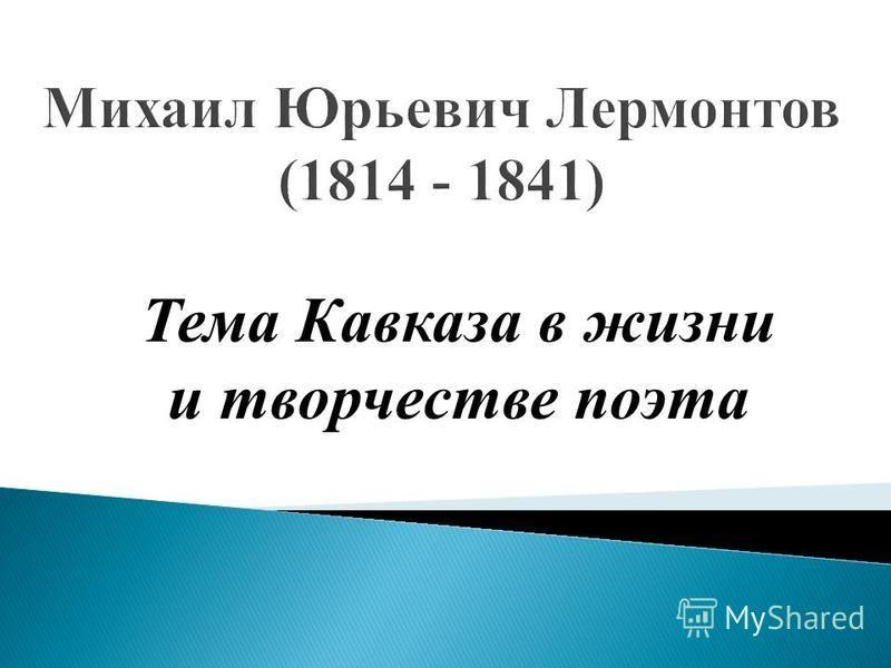 Михаил Юрьевич Лермонтов (1814 - 1841) Тема Кавказа в жизни и творчестве поэта