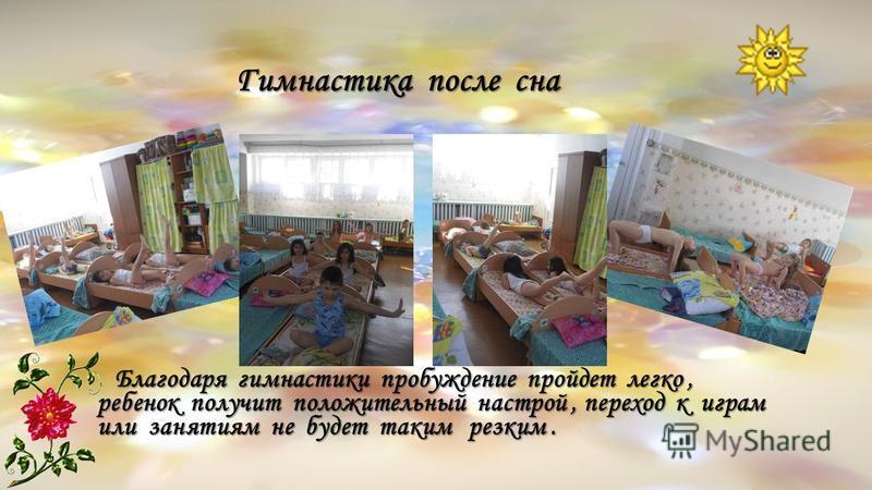 Гимнастика после сна Гимнастика после сна Благодаря гимнастики пробуждение пройдет легко, ребенок получит положительный настрой, переход к играм или занятиям не будет таким резким. Благодаря гимнастики пробуждение пройдет легко, ребенок получит полож