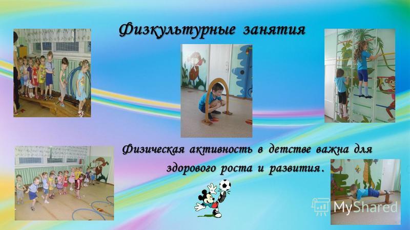 Физкультурные занятия Физкультурные занятия Физическая активность в детстве важна для Физическая активность в детстве важна для здорового роста и развития. здорового роста и развития.