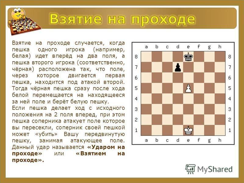 Взятие на проходе случается, когда пешка одного игрока (например, белая) идет вперёд на два поля, а пешка второго игрока (соответственно, чёрная) расположена так, что поле, через которое двигается первая пешка, находится под атакой второй. Тогда чёрн