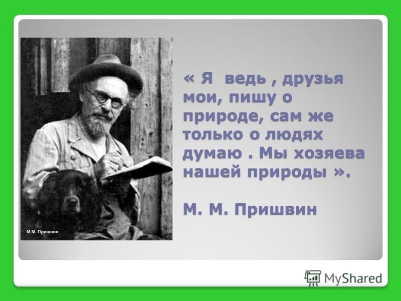 « Я ведь, друзья мои, пишу о природе, сам же только о людях думаю. Мы хозяева нашей природы ». М. М. Пришвин