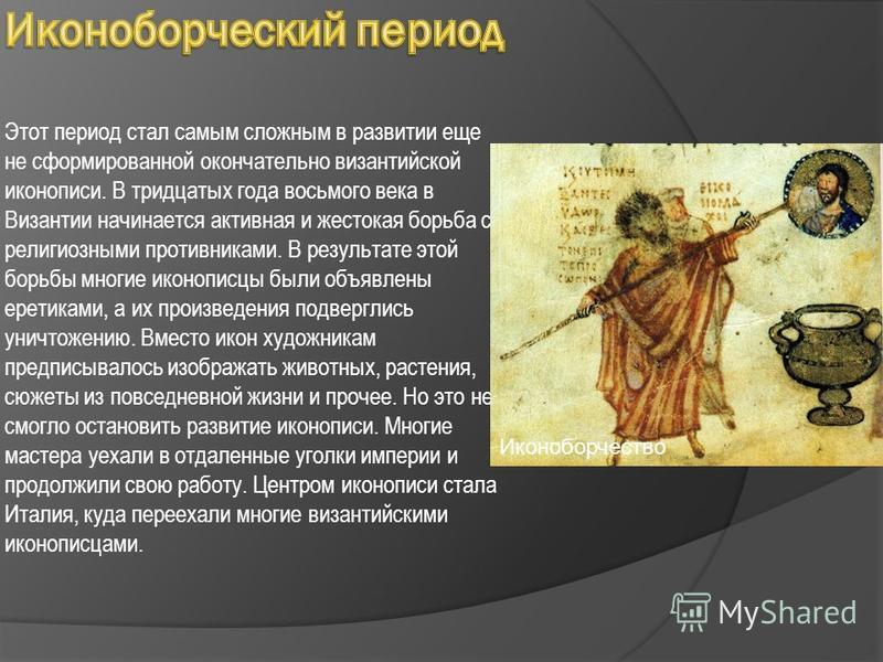 Этот период стал самым сложным в развитии еще не сформированной окончательно византийской иконописи. В тридцатых года восьмого века в Византии начинается активная и жестокая борьба с религиозными противниками. В результате этой борьбы многие иконопис
