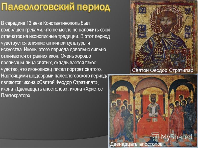 В середине 13 века Константинополь был возвращен греками, что не могло не наложить свой отпечаток на иконописные традиции. В этот период чувствуется влияние античной культуры и искусства. Иконы этого периода довольно сильно отличаются от ранних икон.