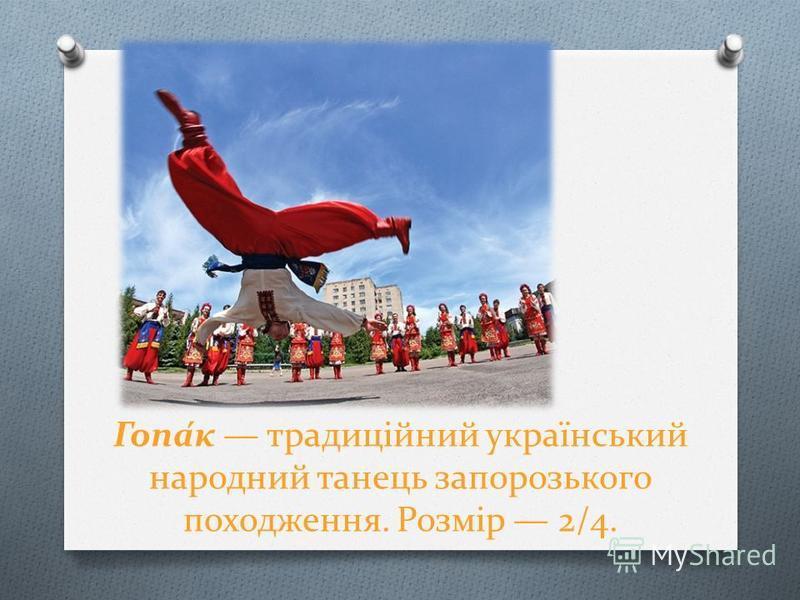 Гопа́к традиційний український народний танець запорозького походження. Розмір 2/4.