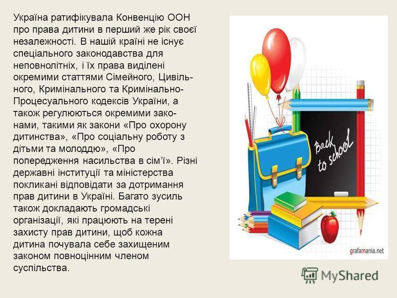 Україна ратифікувала Конвенцію ООН про права дитини в перший же рік своєї незалежності. В нашій країні не існує спеціального законодавства для неповнолітніх, і їх права виділені окремими статтями Сімейного, Цивіль ного, Кримінального та Кримінально-