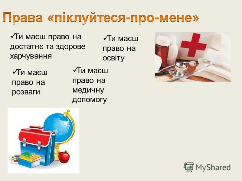 Ти маєш право на достатнє та здорове харчування Ти маєш право на освіту Ти маєш право на медичну допомогу Ти маєш право на розваги
