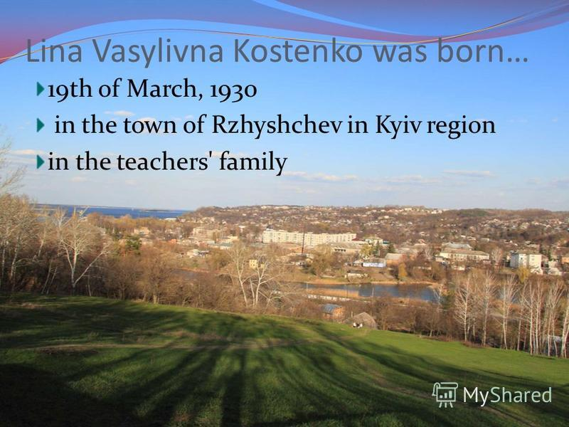 Lina Vasylivna Kostenko was born… 19th of March, 1930 in the town of Rzhyshchev in Kyiv region in the teachers' family