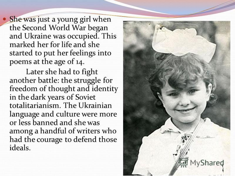 She was just a young girl when the Second World War began and Ukraine was occupied. This marked her for life and she started to put her feelings into poems at the age of 14. Later she had to fight another battle: the struggle for freedom of thought a