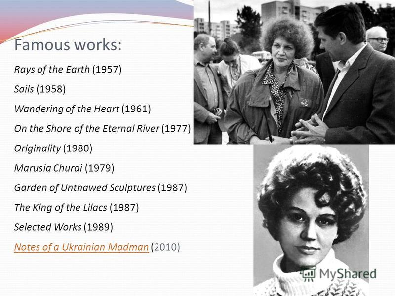 Famous works: Rays of the Earth (1957) Sails (1958) Wandering of the Heart (1961) On the Shore of the Eternal River (1977) Originality (1980) Marusia Churai (1979) Garden of Unthawed Sculptures (1987) The King of the Lilacs (1987) Selected Works (198