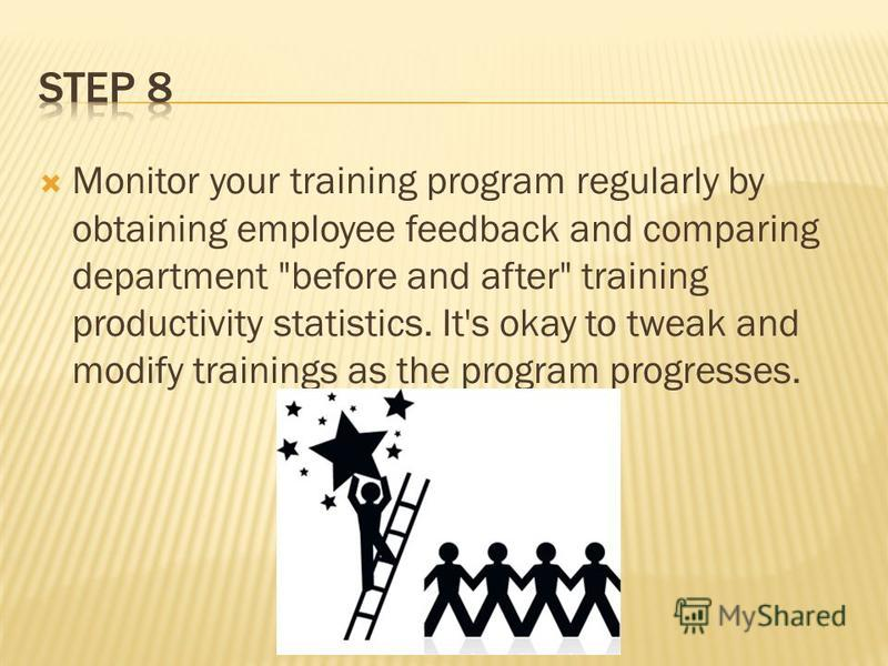 Monitor your training program regularly by obtaining employee feedback and comparing department before and after training productivity statistics. It's okay to tweak and modify trainings as the program progresses.