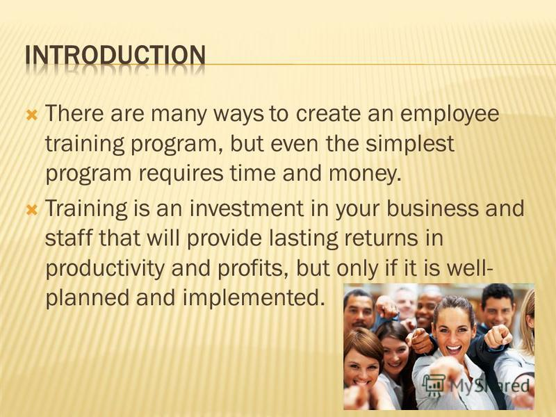 There are many ways to create an employee training program, but even the simplest program requires time and money. Training is an investment in your business and staff that will provide lasting returns in productivity and profits, but only if it is w