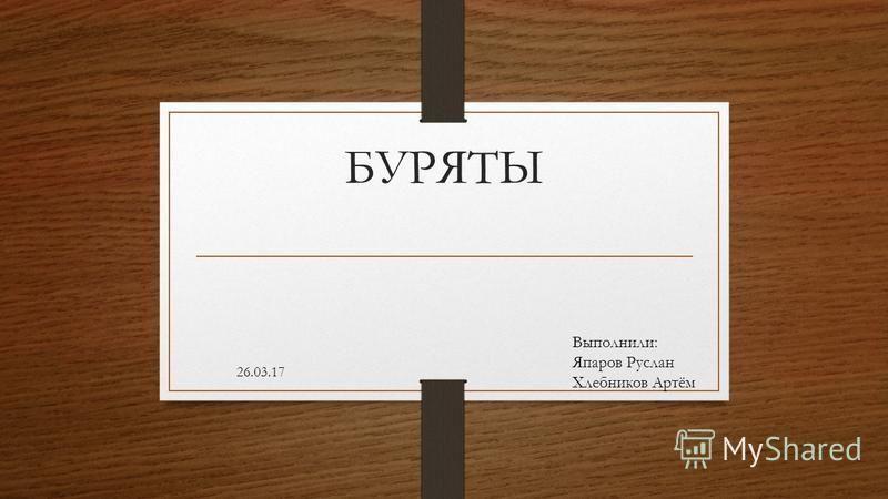 БУРЯТЫ 26.03.17 Выполнили: Япаров Руслан Хлебников Артём