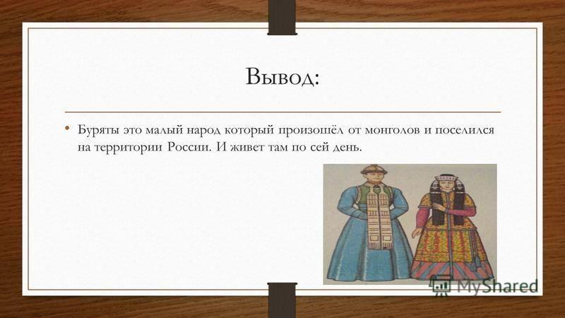 Вывод: Буряты это малый народ который произошёл от монголов и поселился на территории России. И живет там по сей день.