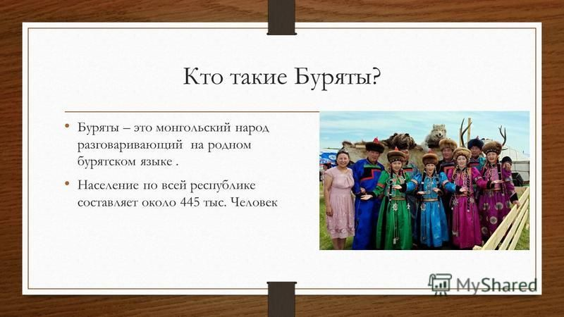 Кто такие Буряты? Буряты – это монгольский народ разговаривающий на родном бурятском языке. Население по всей республике составляет около 445 тыс. Человек