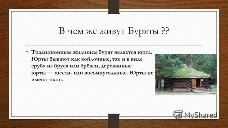 В чем же живут Буряты ?? Традиционным жилищем бурят является юрта. Юрты бывают как войлочные, так и в виде сруба из бруса или брёвен, деревянные юрты шести- или восьмиугольные. Юрты не имеют окон.